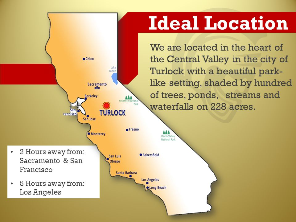 2 Hours away from: Sacramento & San Francisco 5 Hours away from: Los Angeles Ideal Location We are located in the heart of the Central Valley in the city of Turlock with a beautiful park- like setting, shaded by hundred of trees, ponds, streams and waterfalls on 228 acres.