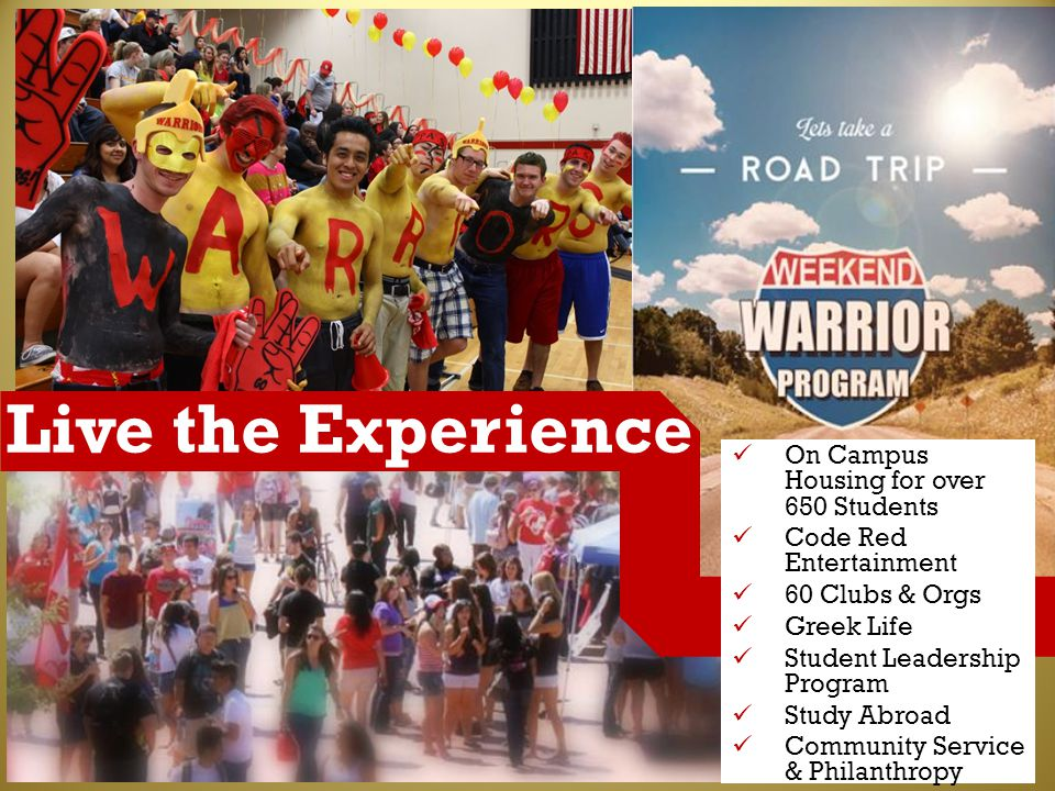 Live the Experience On Campus Housing for over 650 Students Code Red Entertainment 60 Clubs & Orgs Greek Life Student Leadership Program Study Abroad Community Service & Philanthropy
