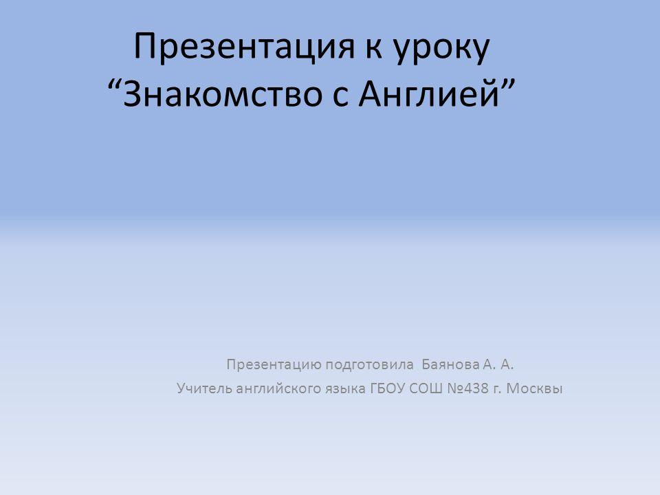 Презентация к уроку Знакомство с Англией Презентацию подготовила Баянова А.