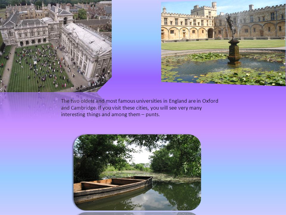 The two oldest and most famous universities in England are in Oxford and Cambridge. If you visit these cities, you will see very many interesting thin