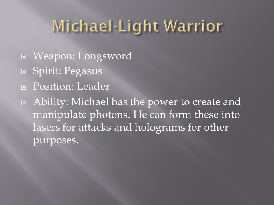  Weapon: Longsword  Spirit: Pegasus  Position: Leader  Ability: Michael has the power to create and manipulate photons.
