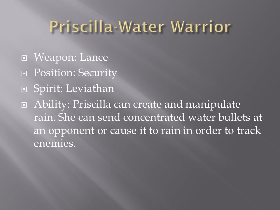  Weapon: Lance  Position: Security  Spirit: Leviathan  Ability: Priscilla can create and manipulate rain.