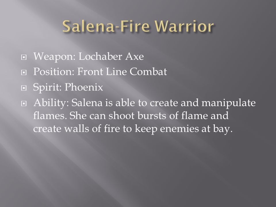  Weapon: Lochaber Axe  Position: Front Line Combat  Spirit: Phoenix  Ability: Salena is able to create and manipulate flames.