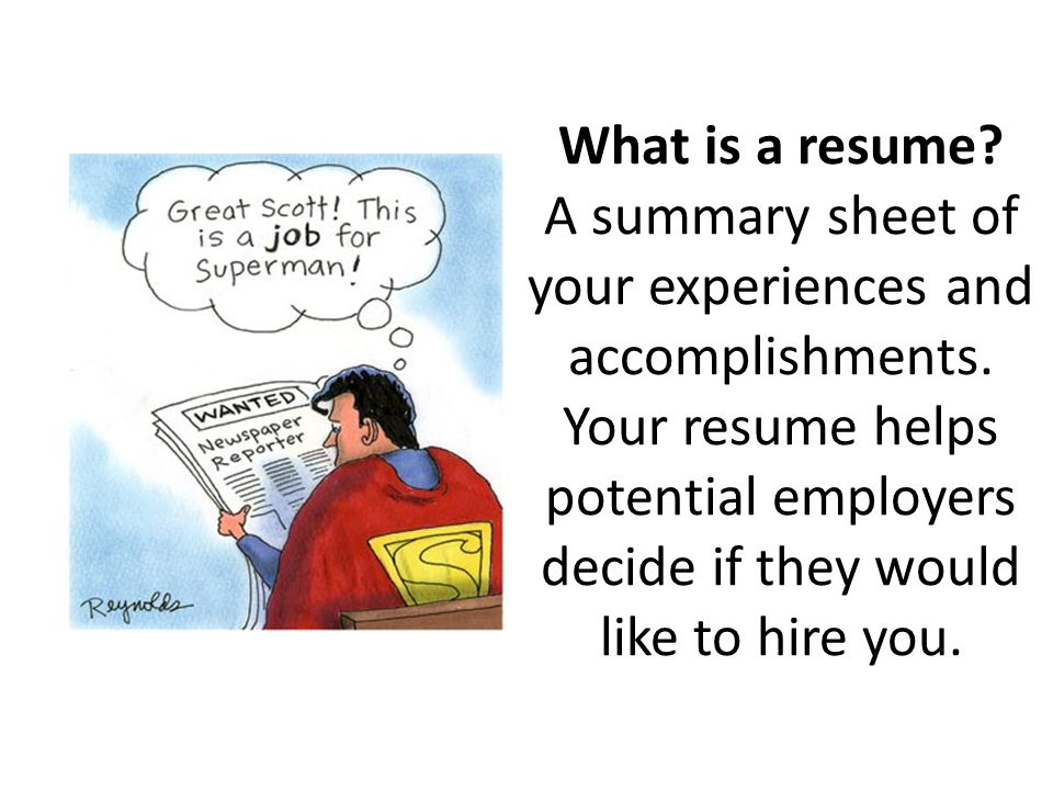What is a resume. A summary sheet of your experiences and accomplishments.
