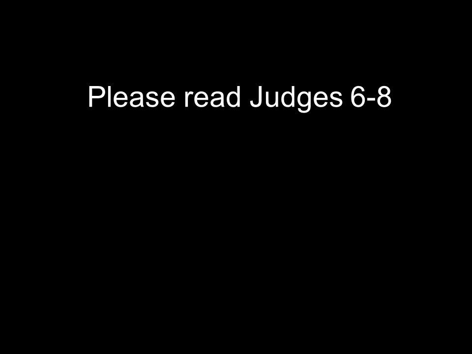 Please read Judges 6-8