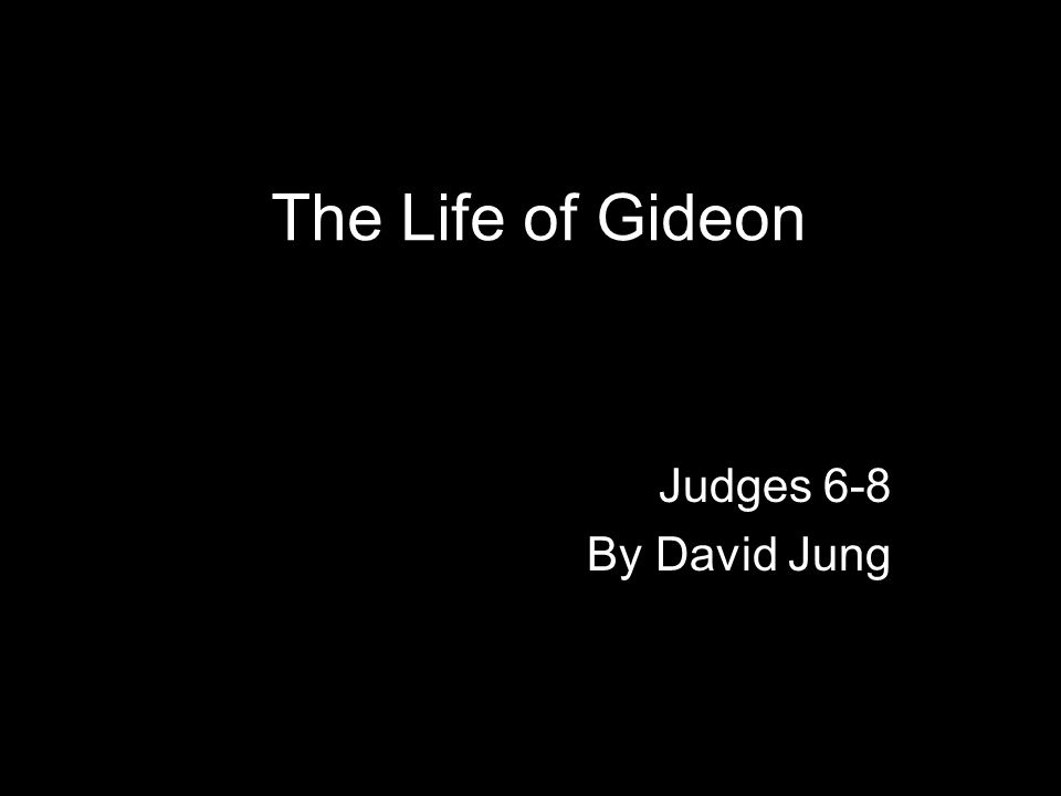 The Life of Gideon Judges 6-8 By David Jung