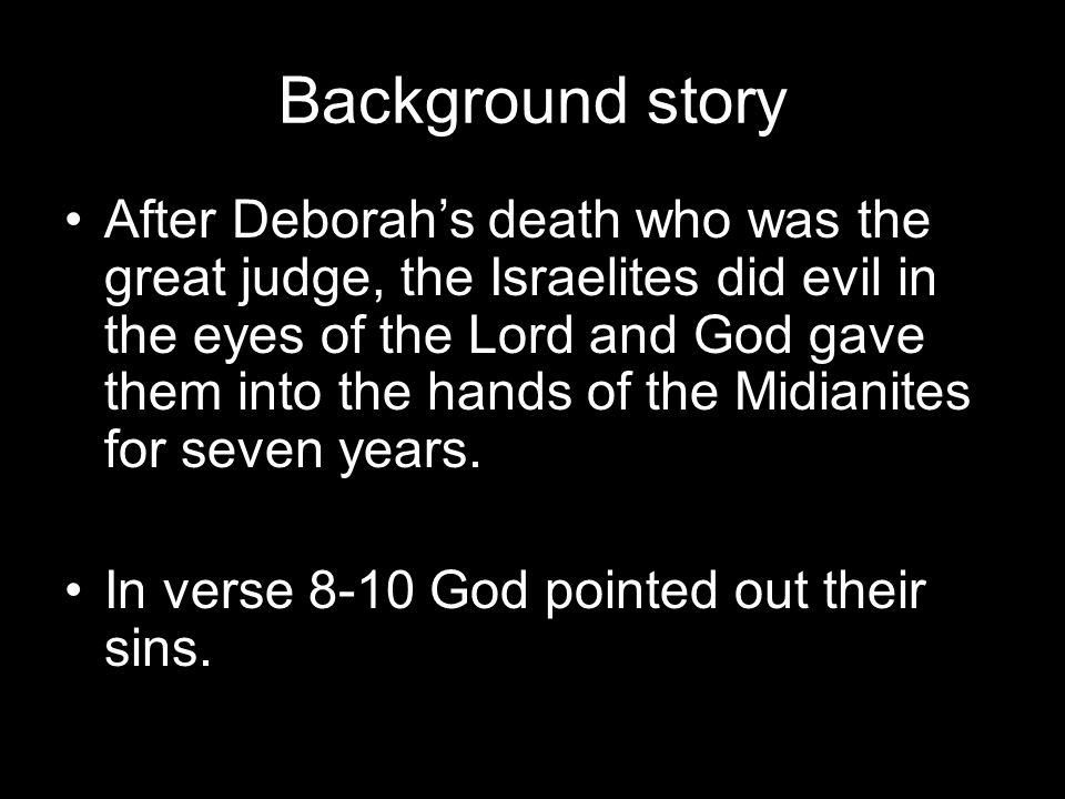Background story After Deborah's death who was the great judge, the Israelites did evil in the eyes of the Lord and God gave them into the hands of the Midianites for seven years.