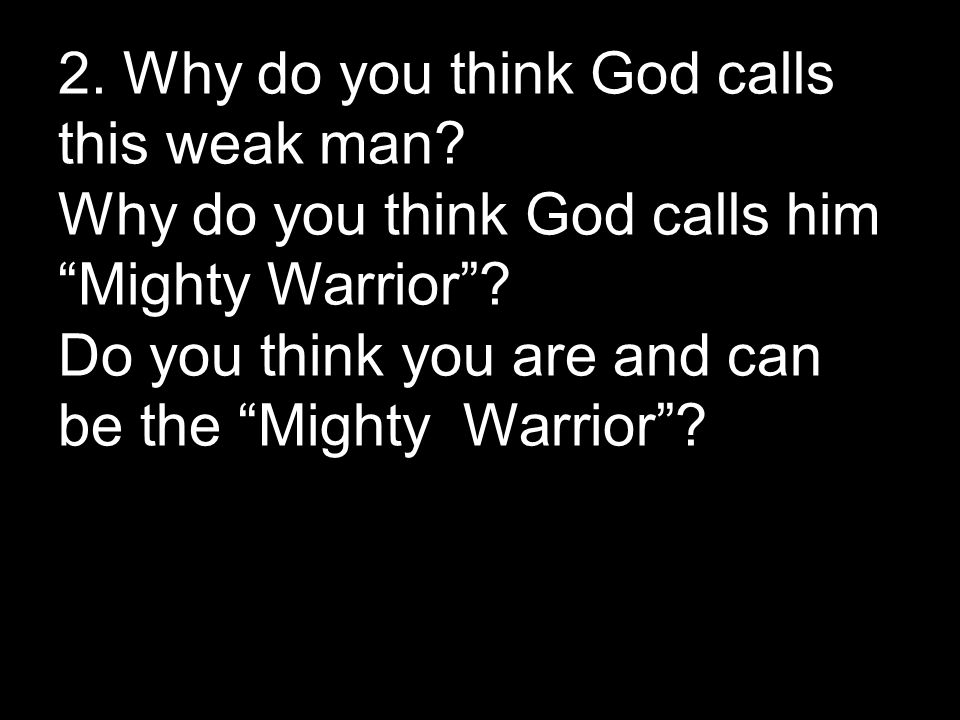 2. Why do you think God calls this weak man. Why do you think God calls him Mighty Warrior .