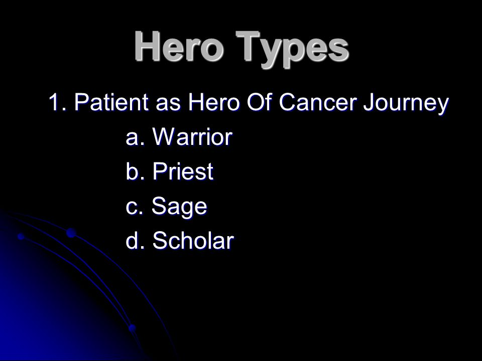 Hero Types 1. Patient as Hero Of Cancer Journey a. Warrior b. Priest c. Sage d. Scholar