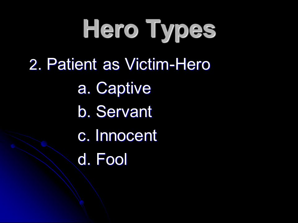 Hero Types 2. Patient as Victim-Hero a. Captive b. Servant c. Innocent d. Fool