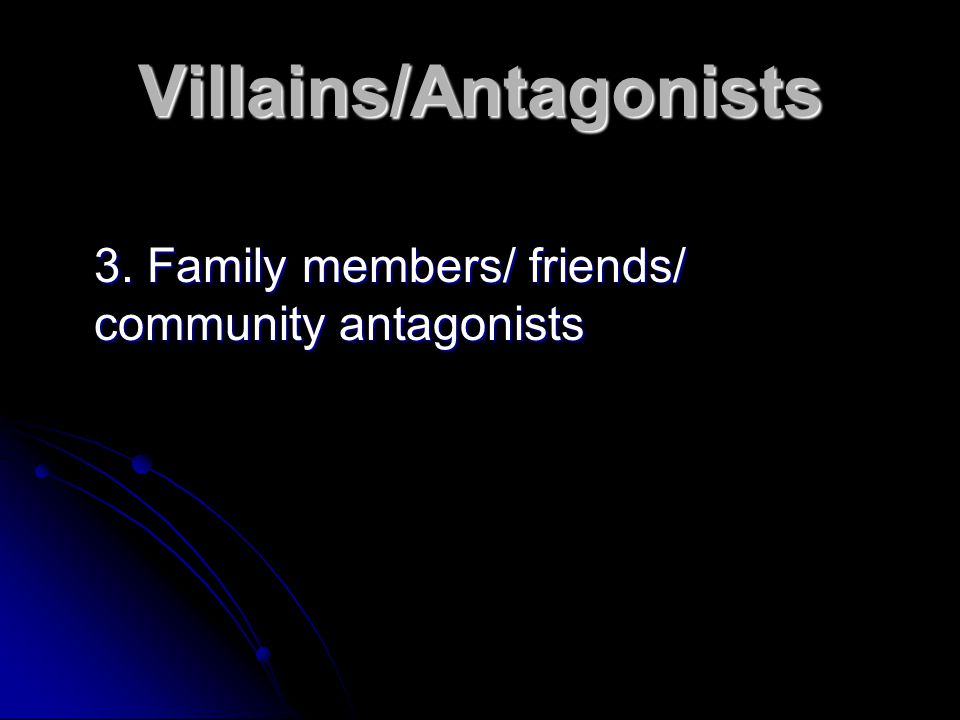 Villains/Antagonists 3. Family members/ friends/ community antagonists