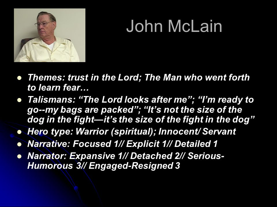 John McLain Themes: trust in the Lord; The Man who went forth to learn fear… Talismans: The Lord looks after me ; I'm ready to go--my bags are packed ; It's not the size of the dog in the fight—it's the size of the fight in the dog Hero type: Warrior (spiritual); Innocent/ Servant Narrative: Focused 1// Explicit 1// Detailed 1 Narrator: Expansive 1// Detached 2// Serious- Humorous 3// Engaged-Resigned 3