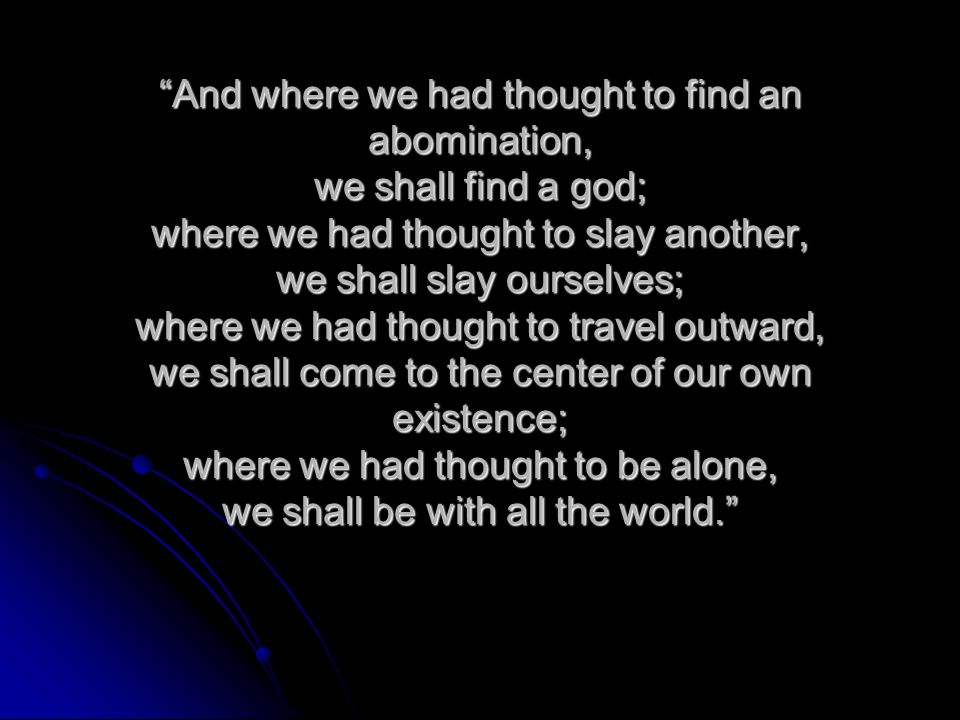 And where we had thought to find an abomination, we shall find a god; where we had thought to slay another, we shall slay ourselves; where we had thought to travel outward, we shall come to the center of our own existence; where we had thought to be alone, we shall be with all the world.