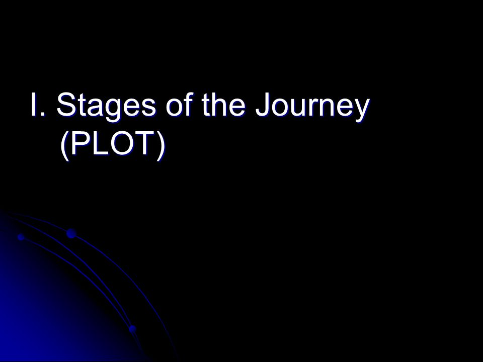 I. Stages of the Journey (PLOT)