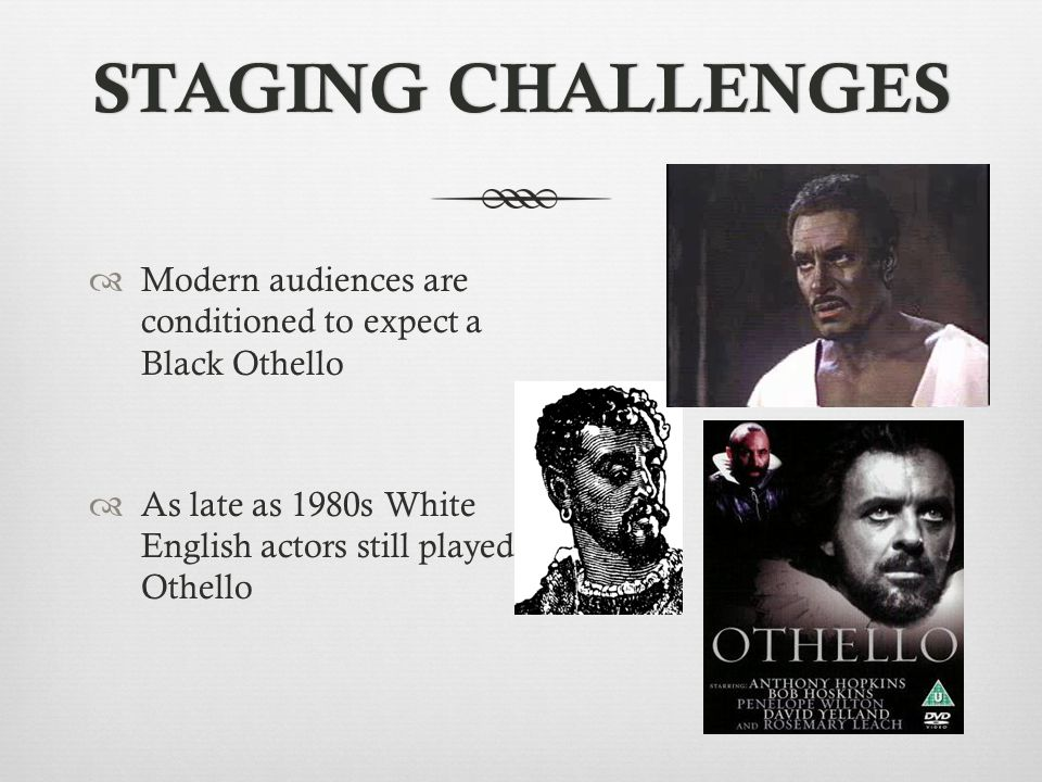 STAGING CHALLENGESSTAGING CHALLENGES  Modern audiences are conditioned to expect a Black Othello  As late as 1980s White English actors still played