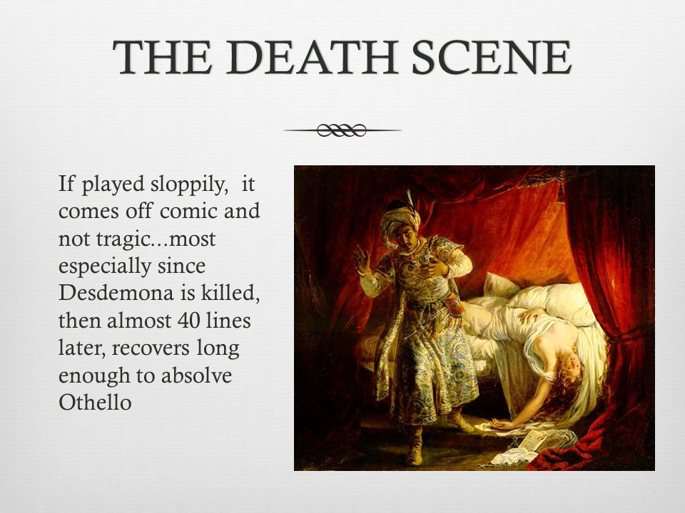 THE DEATH SCENETHE DEATH SCENE If played sloppily, it comes off comic and not tragic...most especially since Desdemona is killed, then almost 40 lines