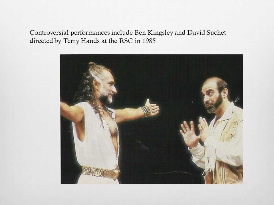 Controversial performances include Ben Kingsley and David Suchet directed by Terry Hands at the RSC in 1985