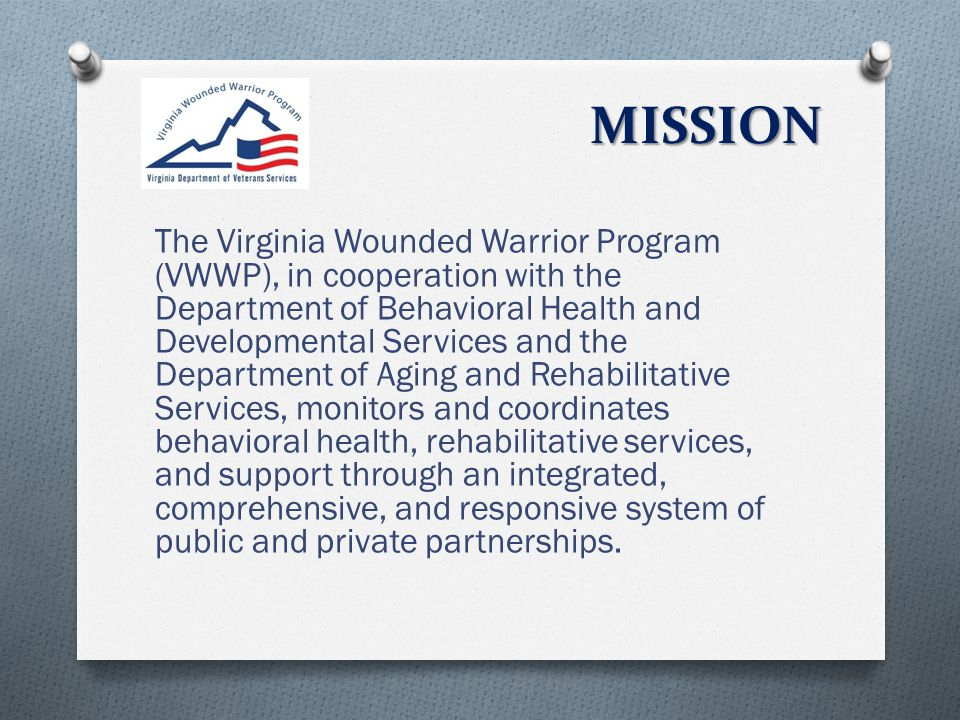 MISSION The Virginia Wounded Warrior Program (VWWP), in cooperation with the Department of Behavioral Health and Developmental Services and the Department of Aging and Rehabilitative Services, monitors and coordinates behavioral health, rehabilitative services, and support through an integrated, comprehensive, and responsive system of public and private partnerships.