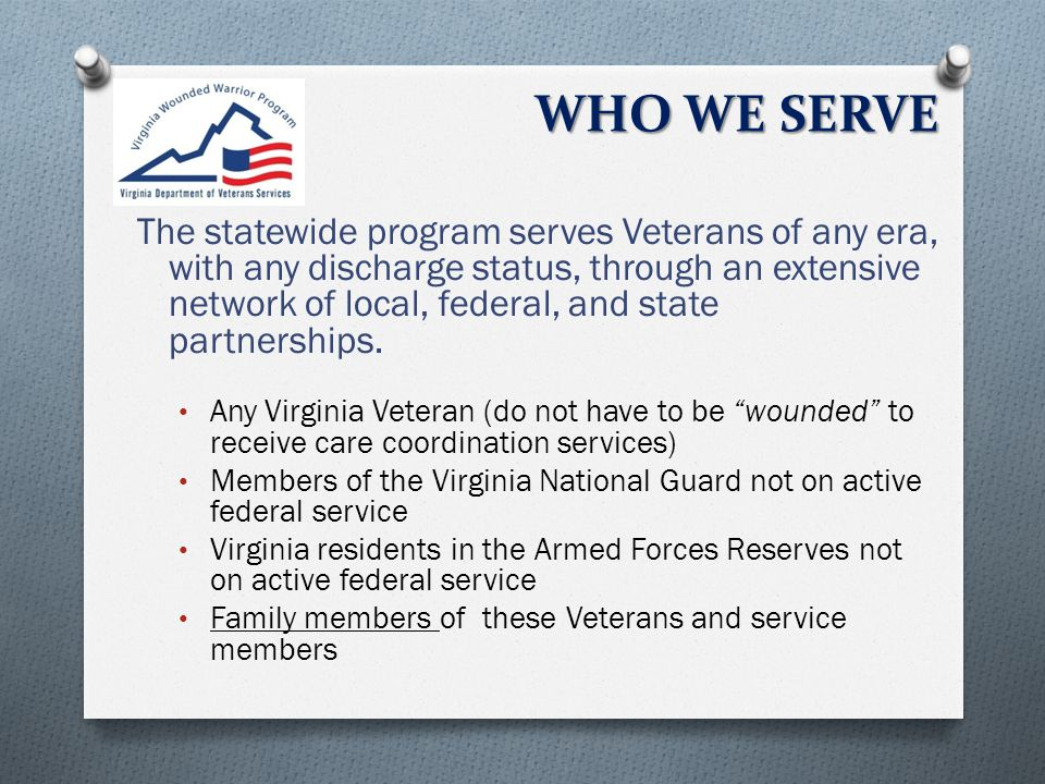 WHO WE SERVE The statewide program serves Veterans of any era, with any discharge status, through an extensive network of local, federal, and state partnerships.