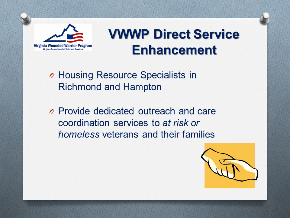 VWWP Direct Service Enhancement O Housing Resource Specialists in Richmond and Hampton O Provide dedicated outreach and care coordination services to at risk or homeless veterans and their families
