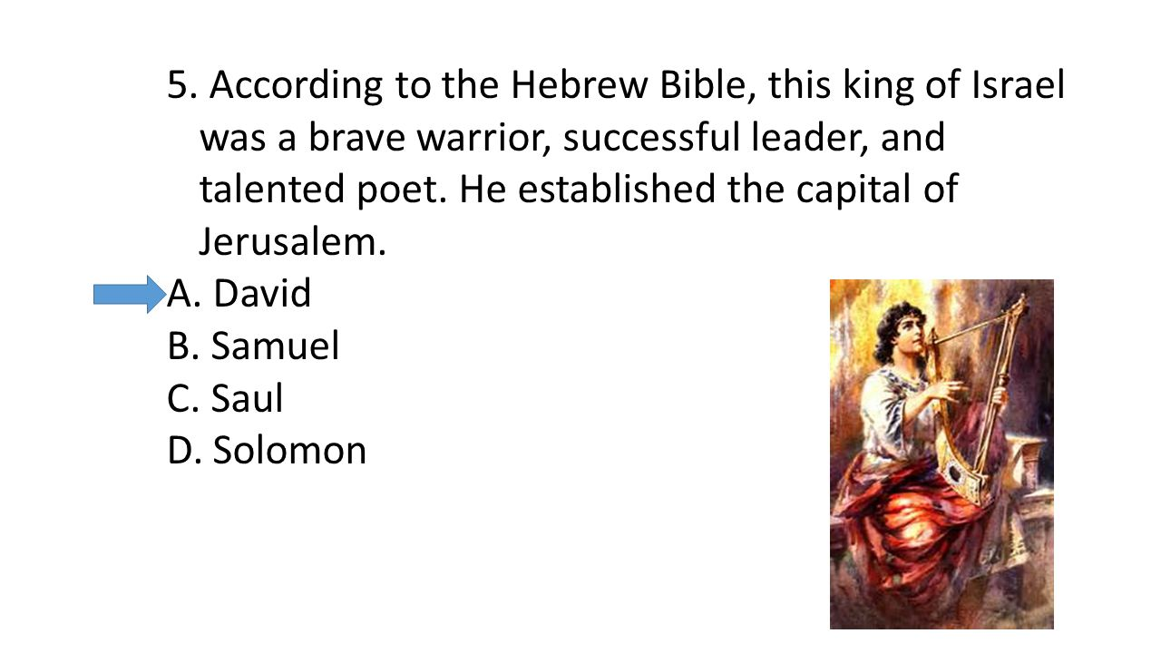 5. According to the Hebrew Bible, this king of Israel was a brave warrior, successful leader, and talented poet. He established the capital of Jerusal