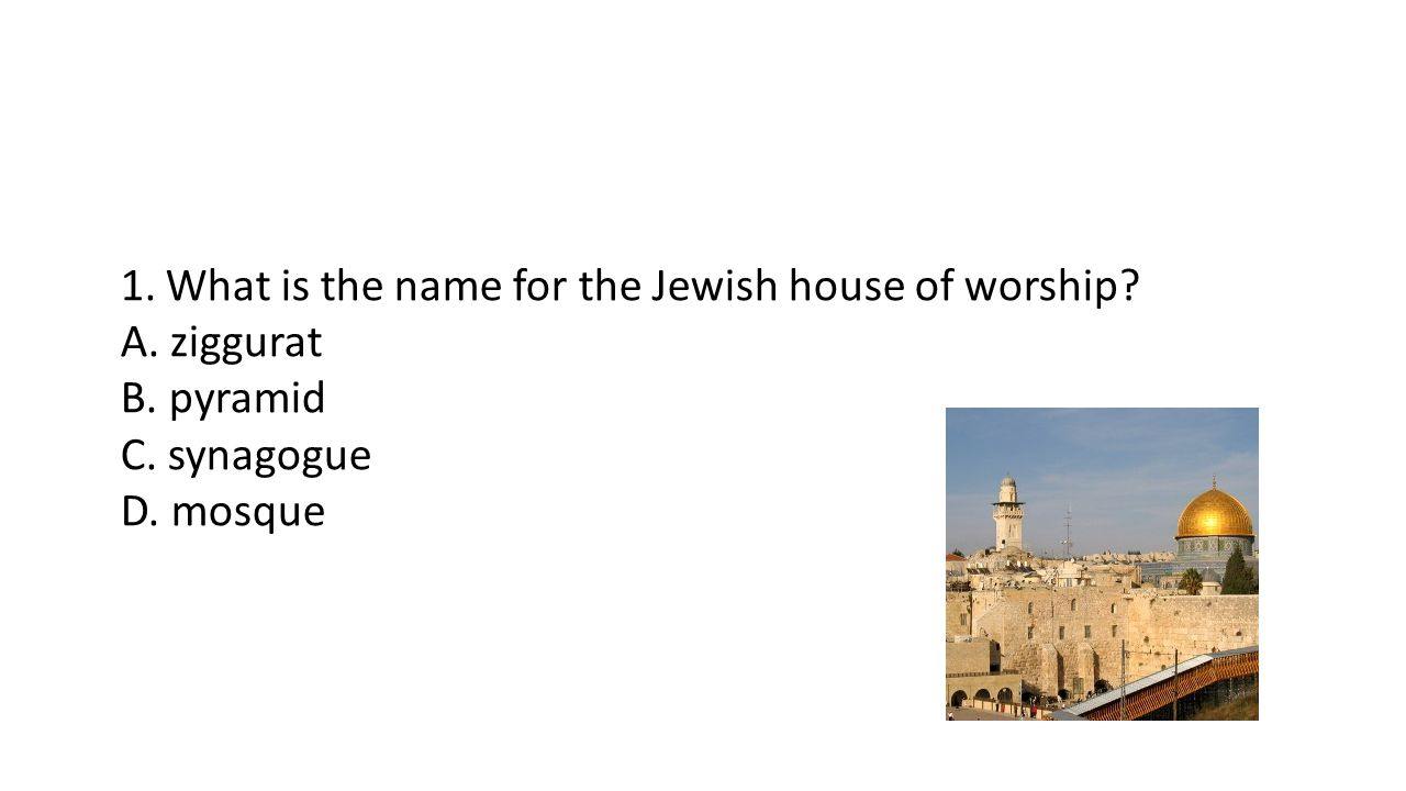 1. What is the name for the Jewish house of worship A. ziggurat B. pyramid C. synagogue D. mosque
