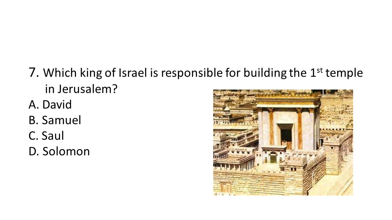 7. Which king of Israel is responsible for building the 1 st temple in Jerusalem.