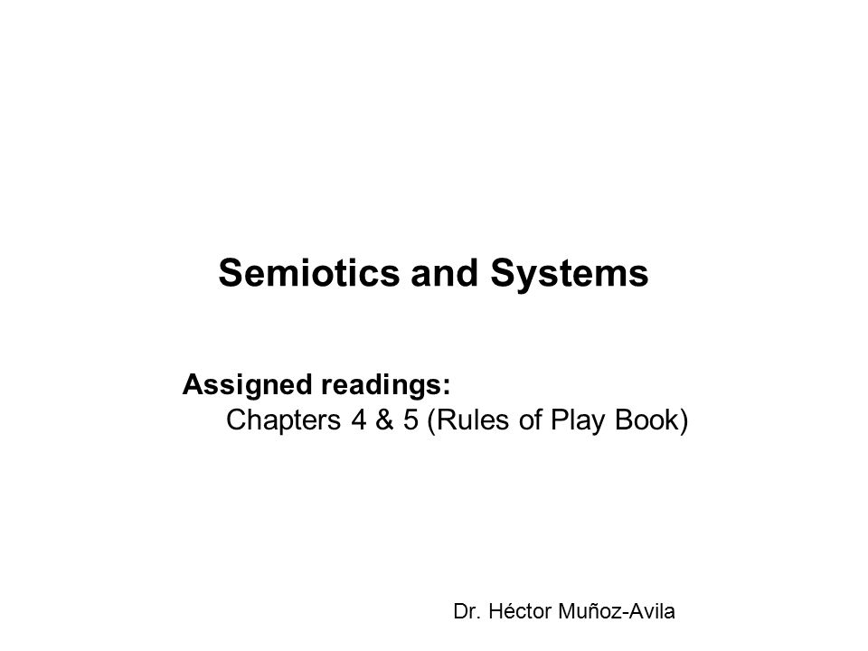 Semiotics and Systems Dr. Héctor Muñoz-Avila Assigned readings: Chapters 4 & 5 (Rules of Play Book)