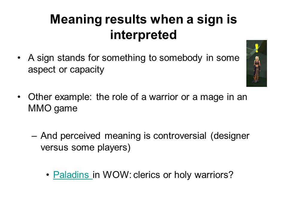 Meaning results when a sign is interpreted A sign stands for something to somebody in some aspect or capacity Other example: the role of a warrior or a mage in an MMO game –And perceived meaning is controversial (designer versus some players) Paladins in WOW: clerics or holy warriors Paladins