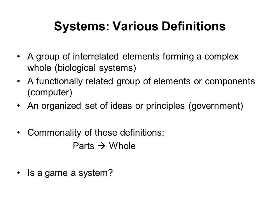 Systems: Various Definitions A group of interrelated elements forming a complex whole (biological systems) A functionally related group of elements or components (computer) An organized set of ideas or principles (government) Commonality of these definitions: Parts  Whole Is a game a system