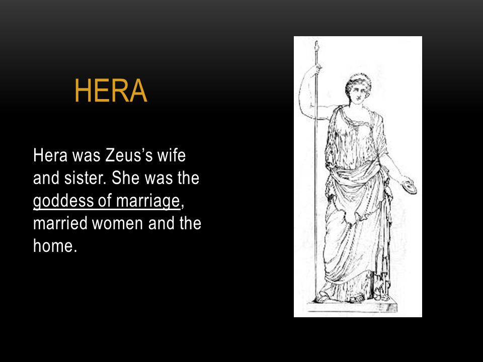Hera was Zeus's wife and sister. She was the goddess of marriage, married women and the home. HERA