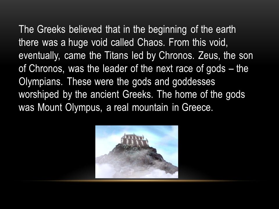 The Greeks believed that in the beginning of the earth there was a huge void called Chaos.