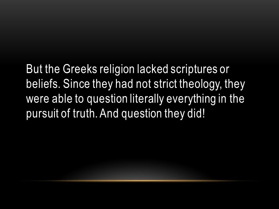But the Greeks religion lacked scriptures or beliefs.