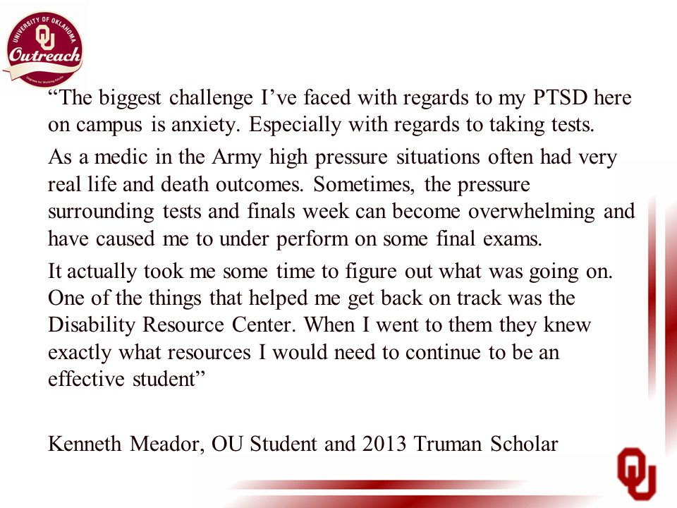 """The biggest challenge I've faced with regards to my PTSD here on campus is anxiety. Especially with regards to taking tests. As a medic in the Army h"