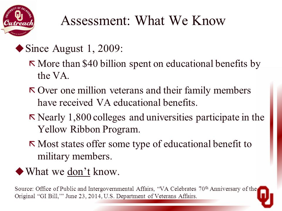 Assessment: What We Know u Since August 1, 2009: ã More than $40 billion spent on educational benefits by the VA.
