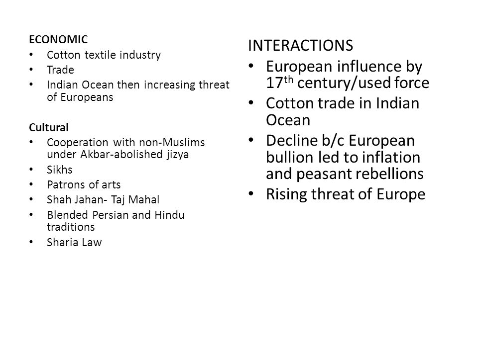 ECONOMIC Cotton textile industry Trade Indian Ocean then increasing threat of Europeans Cultural Cooperation with non-Muslims under Akbar-abolished jizya Sikhs Patrons of arts Shah Jahan- Taj Mahal Blended Persian and Hindu traditions Sharia Law INTERACTIONS European influence by 17 th century/used force Cotton trade in Indian Ocean Decline b/c European bullion led to inflation and peasant rebellions Rising threat of Europe