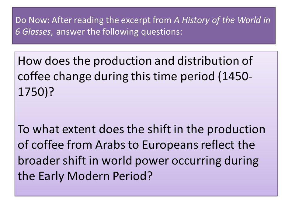 Do Now: After reading the excerpt from A History of the World in 6 Glasses, answer the following questions: How does the production and distribution of coffee change during this time period (1450- 1750).