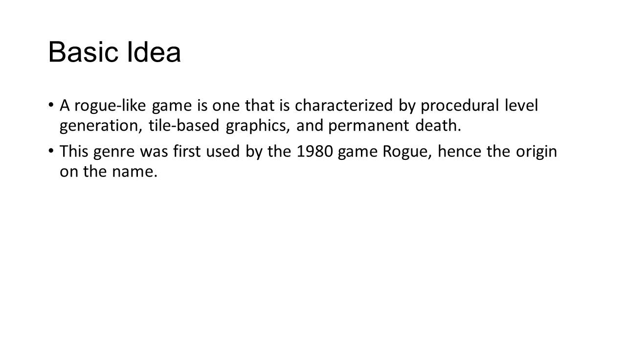 Basic Idea A rogue-like game is one that is characterized by procedural level generation, tile-based graphics, and permanent death.