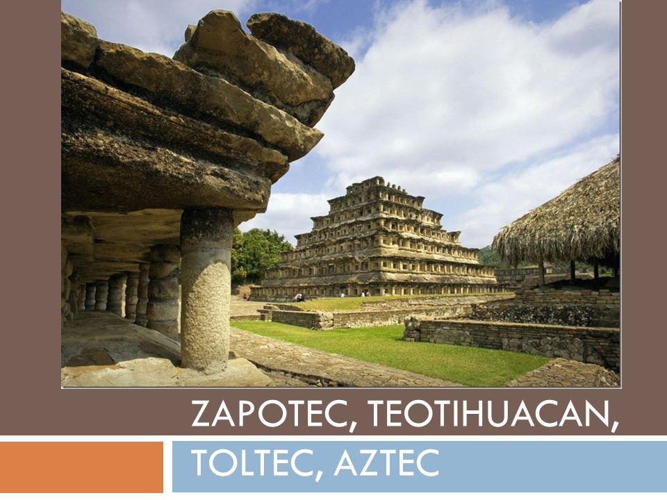 ZAPOTEC, TEOTIHUACAN, TOLTEC, AZTEC