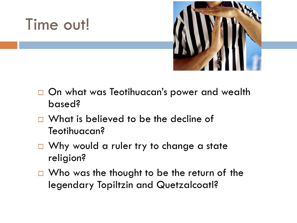 Time out!  On what was Teotihuacan's power and wealth based?  What is believed to be the decline of Teotihuacan?  Why would a ruler try to change a