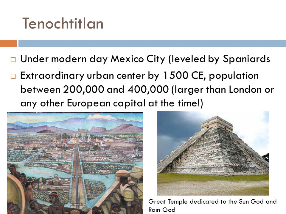 Tenochtitlan  Under modern day Mexico City (leveled by Spaniards  Extraordinary urban center by 1500 CE, population between 200,000 and 400,000 (lar
