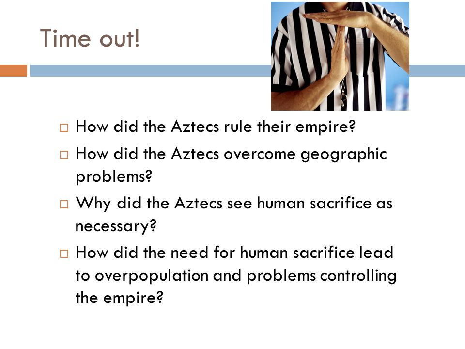 Time out!  How did the Aztecs rule their empire?  How did the Aztecs overcome geographic problems?  Why did the Aztecs see human sacrifice as neces