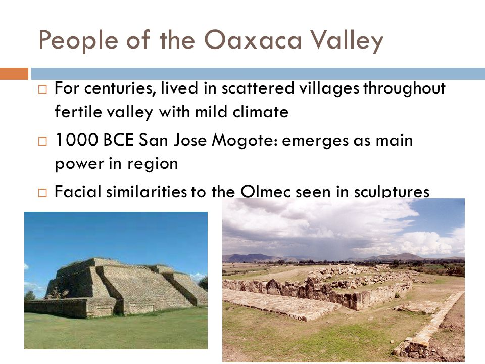People of the Oaxaca Valley  For centuries, lived in scattered villages throughout fertile valley with mild climate  1000 BCE San Jose Mogote: emerg
