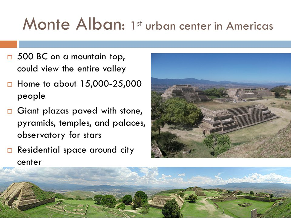 Monte Alban : 1 st urban center in Americas  500 BC on a mountain top, could view the entire valley  Home to about 15,000-25,000 people  Giant plaz