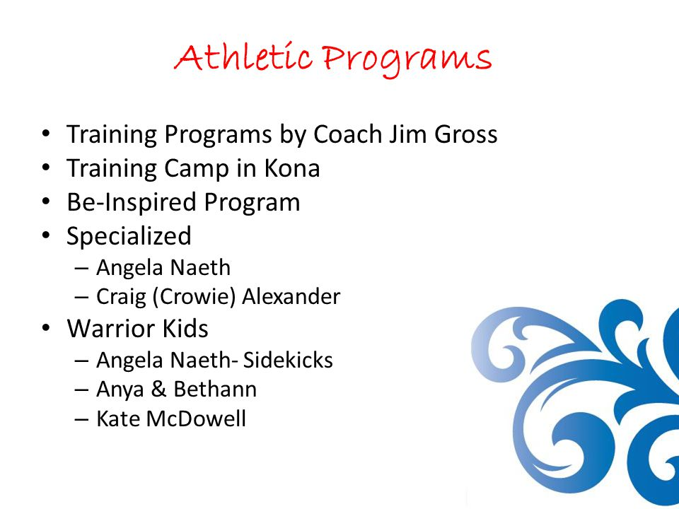 Athletic Programs Training Programs by Coach Jim Gross Training Camp in Kona Be-Inspired Program Specialized – Angela Naeth – Craig (Crowie) Alexander Warrior Kids – Angela Naeth- Sidekicks – Anya & Bethann – Kate McDowell