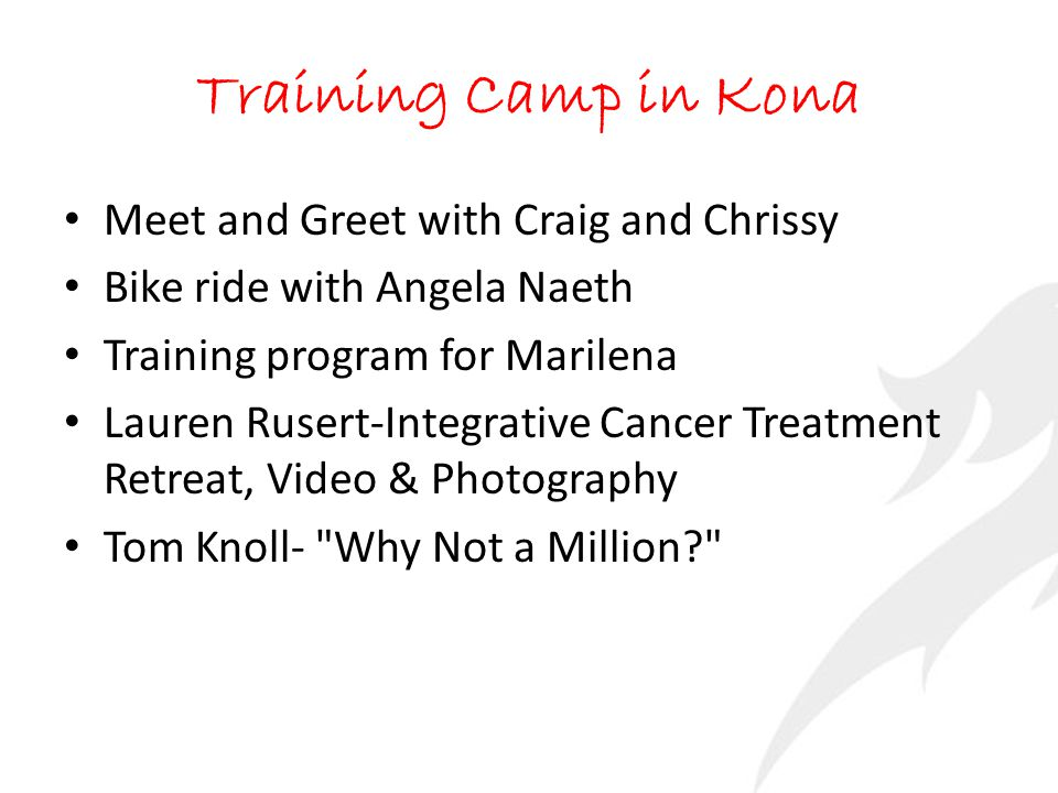Training Camp in Kona Meet and Greet with Craig and Chrissy Bike ride with Angela Naeth Training program for Marilena Lauren Rusert-Integrative Cancer Treatment Retreat, Video & Photography Tom Knoll- Why Not a Million