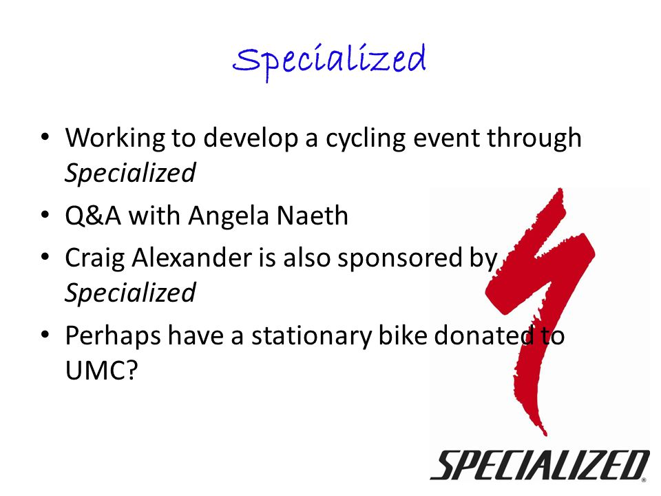 Specialized Working to develop a cycling event through Specialized Q&A with Angela Naeth Craig Alexander is also sponsored by Specialized Perhaps have a stationary bike donated to UMC