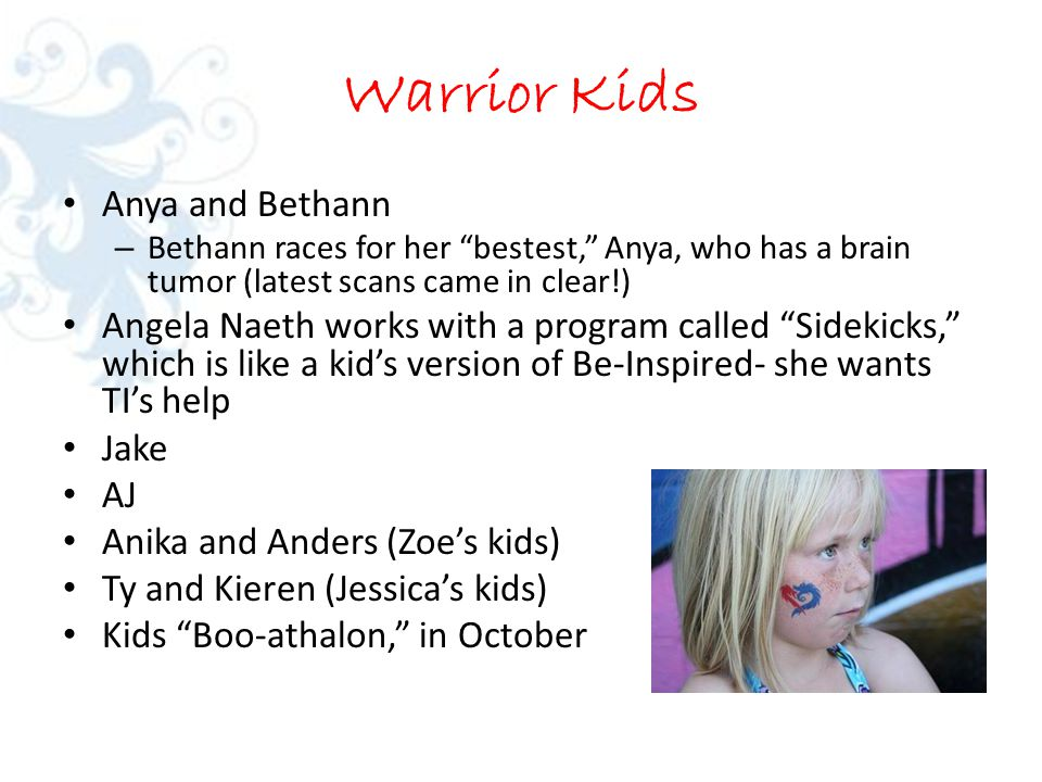 Warrior Kids Anya and Bethann – Bethann races for her bestest, Anya, who has a brain tumor (latest scans came in clear!) Angela Naeth works with a program called Sidekicks, which is like a kid's version of Be-Inspired- she wants TI's help Jake AJ Anika and Anders (Zoe's kids) Ty and Kieren (Jessica's kids) Kids Boo-athalon, in October