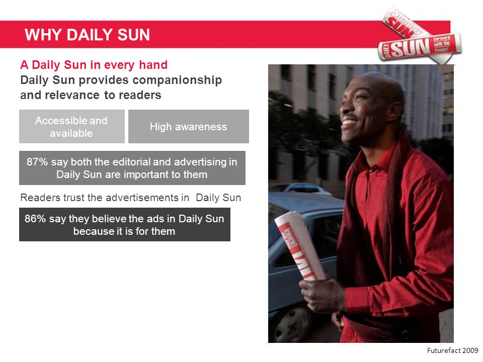 WHY DAILY SUN A Daily Sun in every hand Daily Sun provides companionship and relevance to readers Futurefact 2009 Accessible and available High awaren