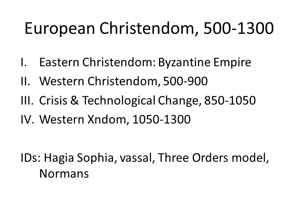 European Christendom, 500-1300 I.Eastern Christendom: Byzantine Empire II.Western Christendom, 500-900 III.Crisis & Technological Change, 850-1050 IV.